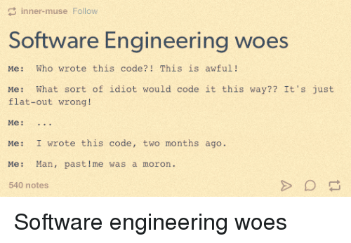 Software Engineering Woes: Me: Who wrote this code?! This is awful! Me: What sort of idiot would code it this way?? It's just flat-out wrong! Me: ... Me: I wrote this code, two months ago. Me: Man, past me was a moron.
