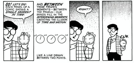 Four panel comic. Panel 1: Scott McCloud, holding a stopwatch, says So! Let's see: Each panel of a comic shows a single moment in time. Panel 2: three sketches of the stopwatch ticking. And between these moments, between the panels, our minds fill in the intervening moments, creating the illusion of time and space. Like a line drawn between two points. Panel 3: The stopwatch Scott is holding has moved to 10 seconds. He says Right? Panel 4: with the stopwatch displaying 15 seconds, he clicks it into the off position.
