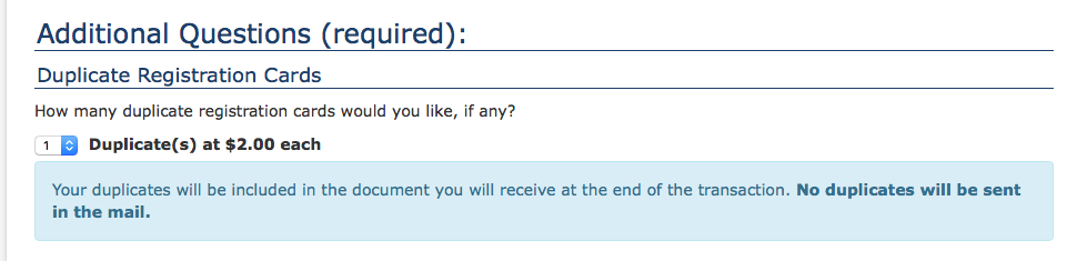 Form asks how many duplicate registration cards you would like at a cost of $2 each, and then warns that the duplicates will e included in the document at the end of the transaction. No duplicates will be sent in the mail. So you're spending $2 per duplicate to have extra length added to the pdf file when you could just print the pdf file multiple times.