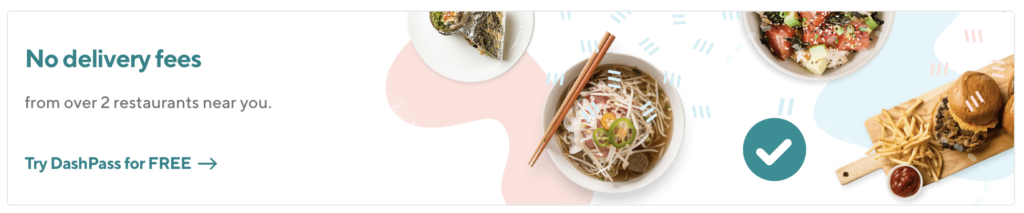 "A screenshot of the banner at the top of my Doordash login. It brags that they have ""no delivery fees from over 2 restaurants near you"" in attempt to sell me their DashPass service."